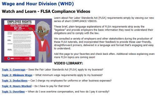 "Image of Department of Labor Fair Labor Standards Act (FLSA) compliance videos for employers. Learn about Fair Labor Standards Act (FLSA) requirements simply by viewing our new series of short COMPLIANCE VIDEOS. These brief, plain-language explanations of FLSA requirements strip away the ""legalese"" and provide employers the basic information they need to understand their obligations and to comply with the law. We consulted a variety of employers and other stakeholders during the production of these FLSA tutorials, and incorporated their feedback to provide these user-friendly, straightforward primers, delivered in a language and format that's engaging and easy to understand. Add this page to your favorites and check back often. Additional videos explaining even more FLSA topics are coming soon!"